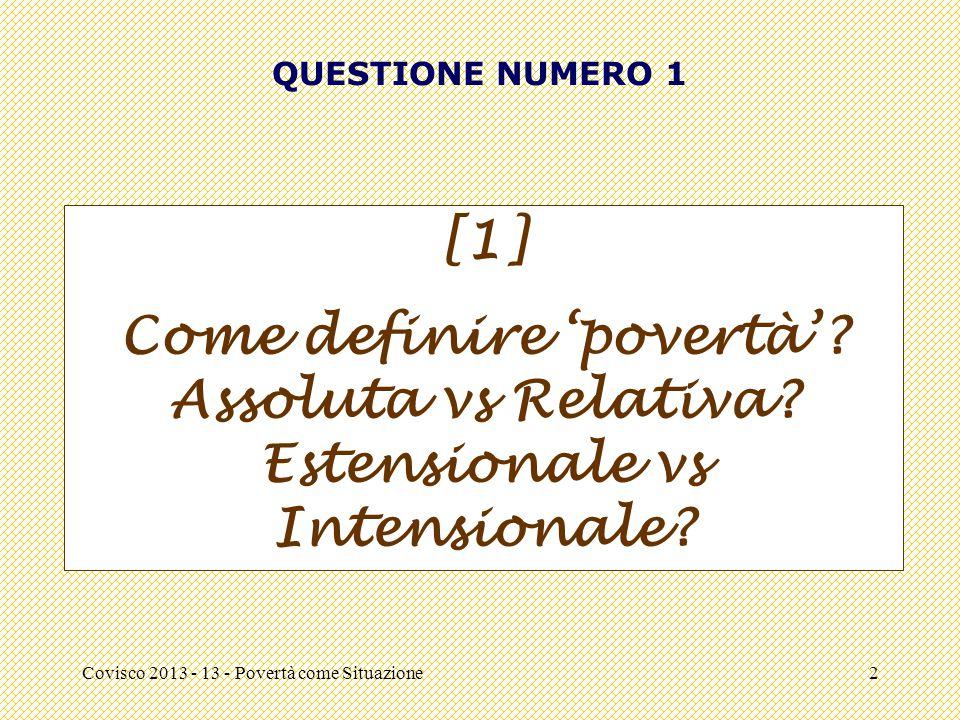 QUESTIONE NUMERO 1 [1] Come definire 'povertà' Assoluta vs Relativa Estensionale vs Intensionale